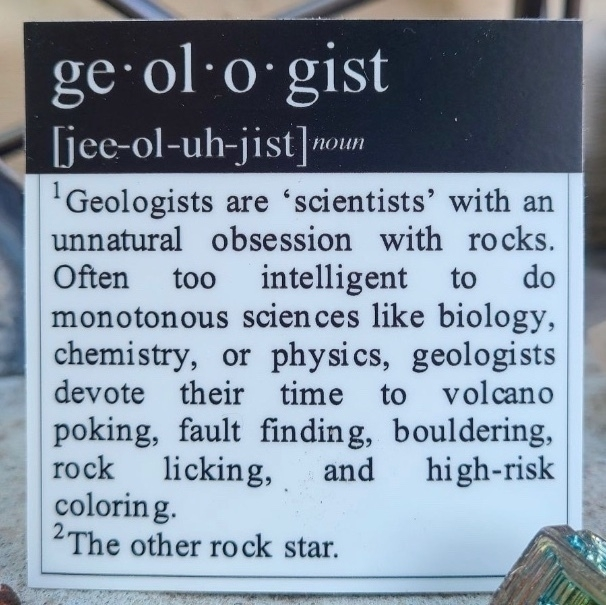 """ge•ol•o•gist Tiee-ol-uh-jist]noun """"Geologists are 'scientists' with an unnatural obsession with rocks. Often t00 intelligent to do monotonous sciences like biology, chemistry, or physics, geologists devote their time to volcano poking, fault finding, bouldering, rock licking, and high-risk coloring. 2The other rock star."""